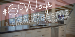 6 Ways to Incorporate the Farmhouse Style in Your Kitchen